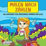 Malen nach Zahlen ab 7 Jahre: Meerjungfrauen, Feen, Prinzessinnen, Einhörner und Elfen! - Das große Malbuch für Kinder ab 7 Jahren